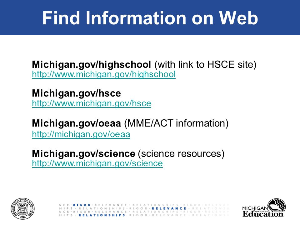 Find Information on Web Michigan.gov/highschool (with link to HSCE site) http://www.michigan.gov/highschool Michigan.gov/hsce http://www.michigan.gov/hsce Michigan.gov/oeaa (MME/ACT information) http://michigan.gov/oeaa Michigan.gov/science (science resources) http://www.michigan.gov/science