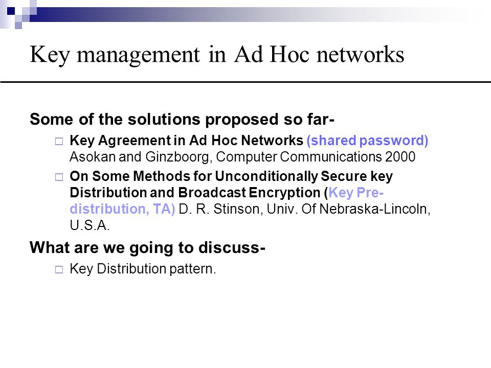 Key management in Ad Hoc networks Some of the solutions proposed so far-  Key Agreement in Ad Hoc Networks (shared password) Asokan and Ginzboorg, Computer Communications 2000  On Some Methods for Unconditionally Secure key Distribution and Broadcast Encryption (Key Pre- distribution, TA) D.