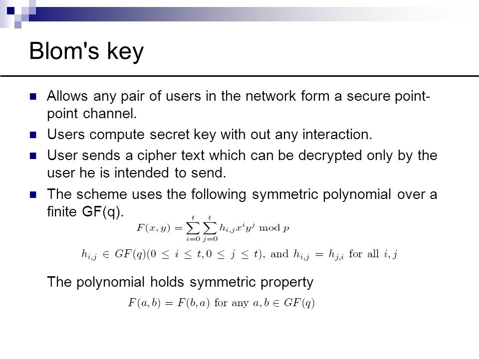Blom's key Allows any pair of users in the network form a secure point- point channel. Users compute secret key with out any interaction. User sends a