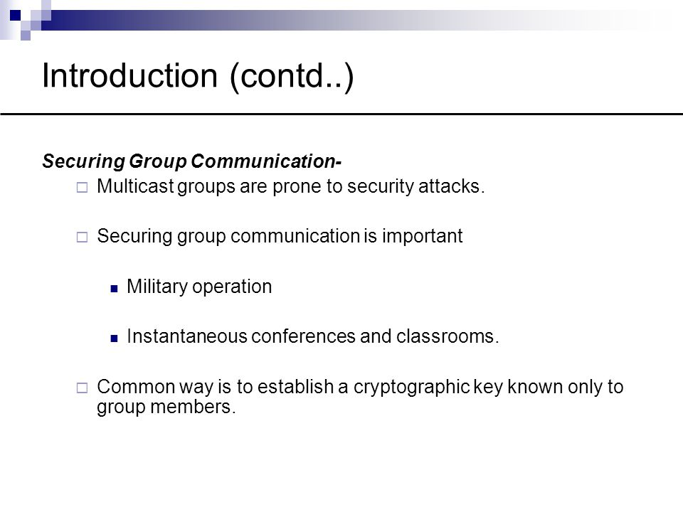 Introduction (contd..) Securing Group Communication-  Multicast groups are prone to security attacks.