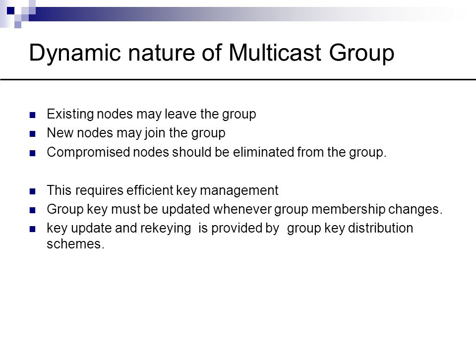 Dynamic nature of Multicast Group Existing nodes may leave the group New nodes may join the group Compromised nodes should be eliminated from the group.