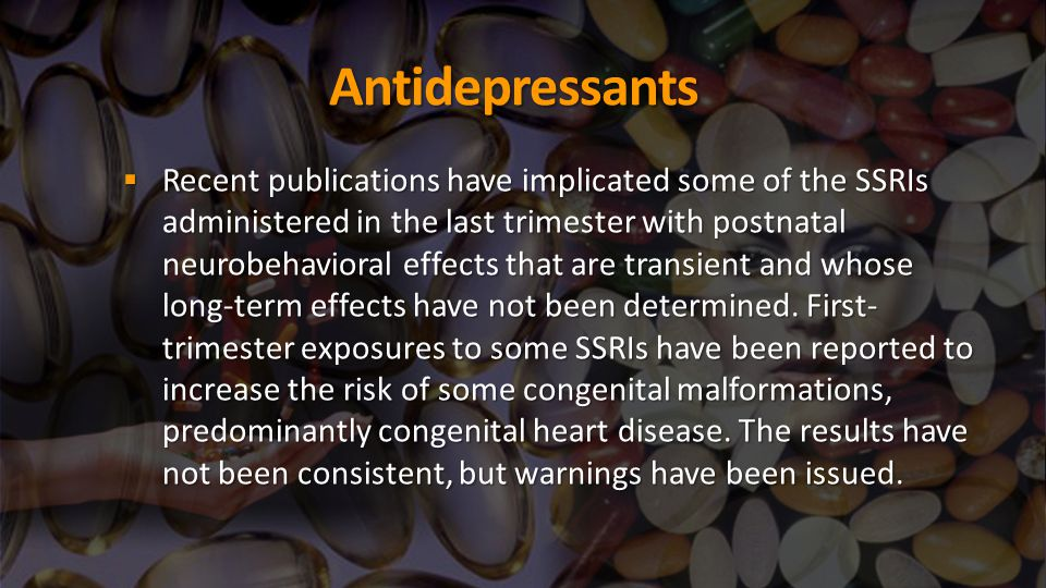 Antidepressants  Recent publications have implicated some of the SSRIs administered in the last trimester with postnatal neurobehavioral effects that