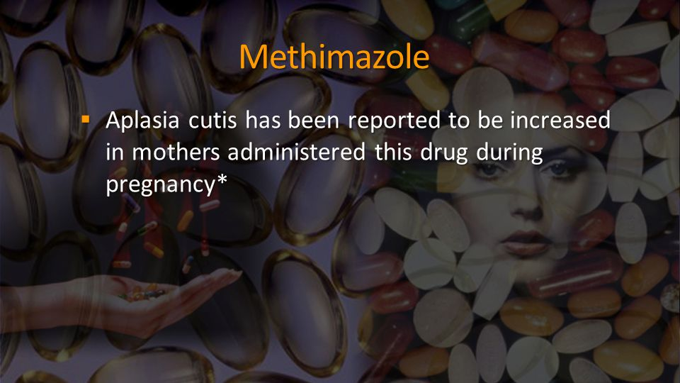 Methimazole  Aplasia cutis has been reported to be increased in mothers administered this drug during pregnancy*