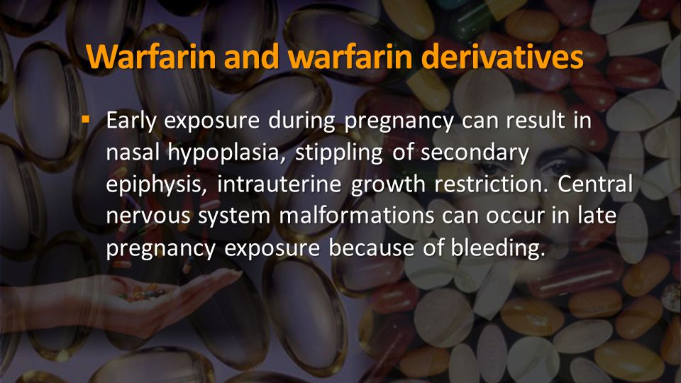 Warfarin and warfarin derivatives  Early exposure during pregnancy can result in nasal hypoplasia, stippling of secondary epiphysis, intrauterine gro