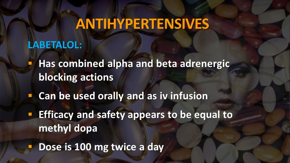 ANTIHYPERTENSIVES LABETALOL:  Has combined alpha and beta adrenergic blocking actions  Can be used orally and as iv infusion  Efficacy and safety a
