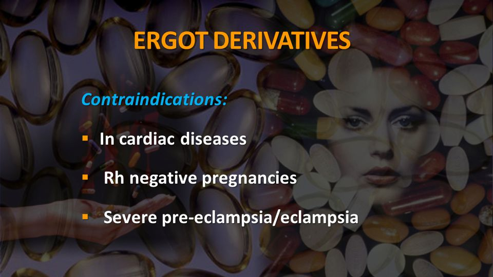 ERGOT DERIVATIVES Contraindications:  In cardiac diseases  Rh negative pregnancies  Severe pre-eclampsia/eclampsia