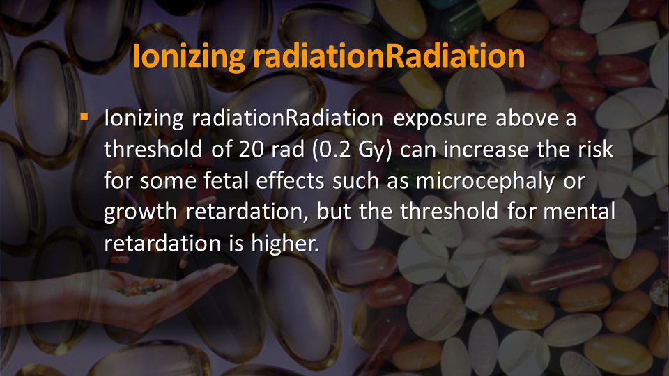 Ionizing radiationRadiation  Ionizing radiationRadiation exposure above a threshold of 20 rad (0.2 Gy) can increase the risk for some fetal effects s