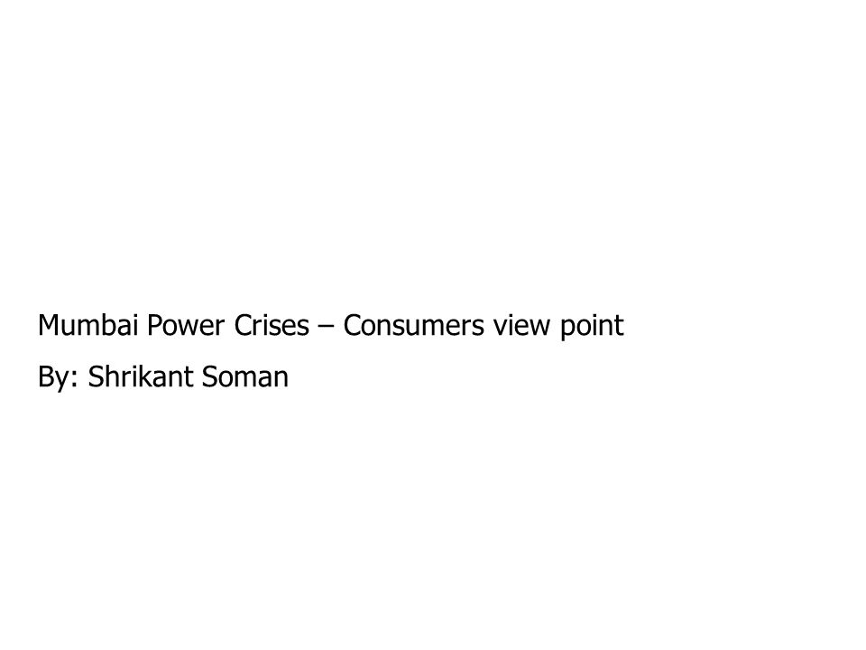 Mumbai Power Crises – Consumers view point By: Shrikant Soman