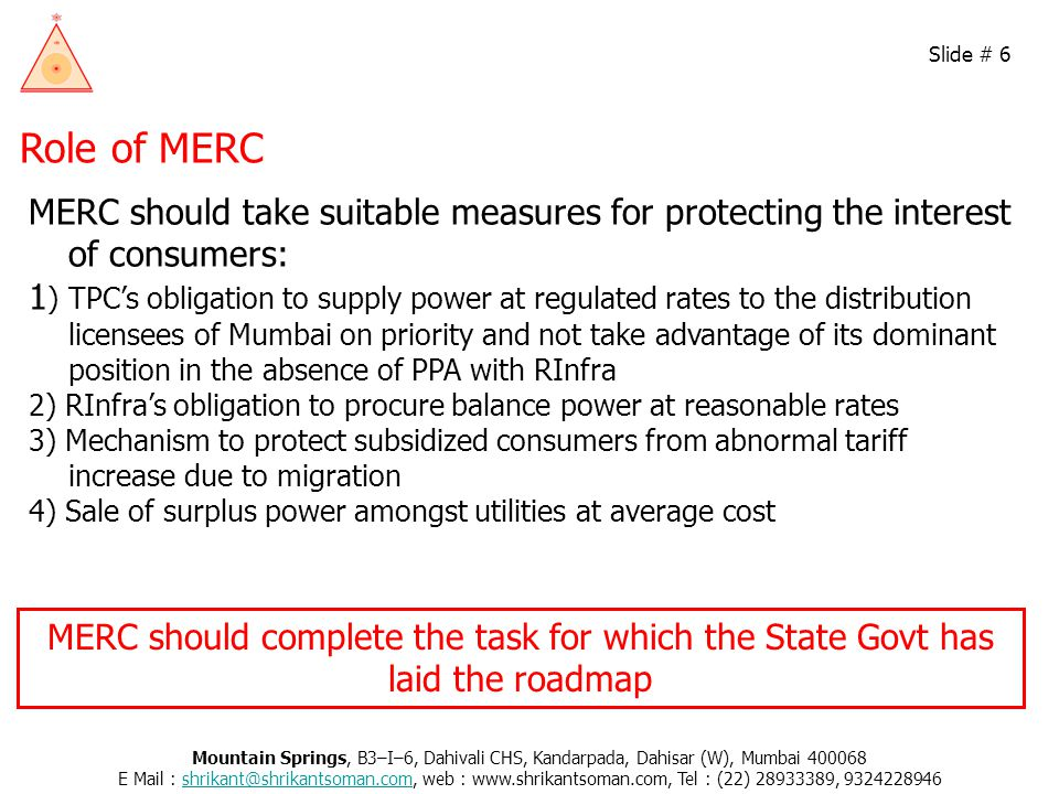 Role of MERC MERC should take suitable measures for protecting the interest of consumers: 1 ) TPC's obligation to supply power at regulated rates to the distribution licensees of Mumbai on priority and not take advantage of its dominant position in the absence of PPA with RInfra 2) RInfra's obligation to procure balance power at reasonable rates 3) Mechanism to protect subsidized consumers from abnormal tariff increase due to migration 4) Sale of surplus power amongst utilities at average cost Mountain Springs, B3–I–6, Dahivali CHS, Kandarpada, Dahisar (W), Mumbai 400068 E Mail : shrikant@shrikantsoman.com, web : www.shrikantsoman.com, Tel : (22) 28933389, 9324228946shrikant@shrikantsoman.com Slide # 6 MERC should complete the task for which the State Govt has laid the roadmap