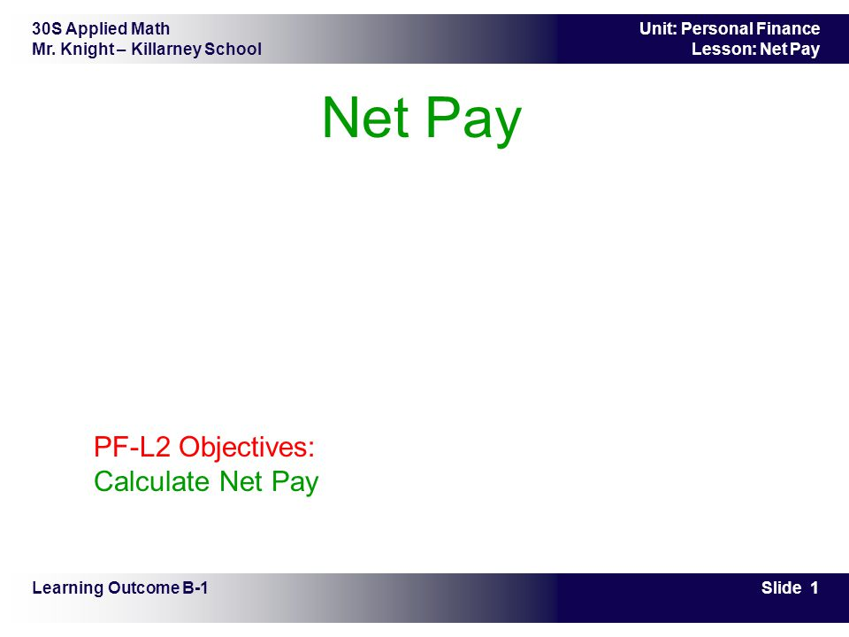 30S Applied Math Mr. Knight – Killarney School Slide 1 Unit: Personal Finance Lesson: Net Pay Net Pay Learning Outcome B-1 PF-L2 Objectives: Calculate