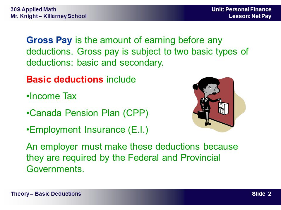 30S Applied Math Mr. Knight – Killarney School Slide 2 Unit: Personal Finance Lesson: Net Pay Gross Pay is the amount of earning before any deductions
