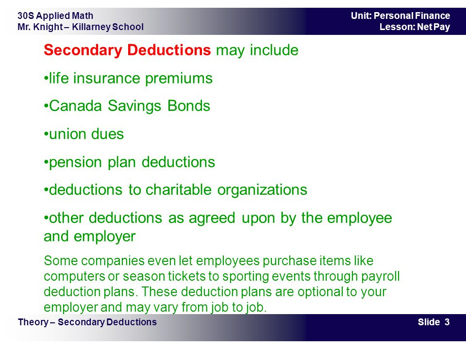30S Applied Math Mr. Knight – Killarney School Slide 3 Unit: Personal Finance Lesson: Net Pay Secondary Deductions may include life insurance premiums