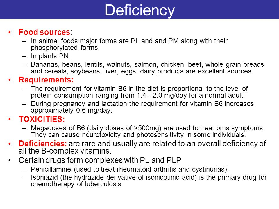Deficiency Food sources: –In animal foods major forms are PL and and PM along with their phosphorylated forms. –In plants PN. –Bananas, beans, lentils