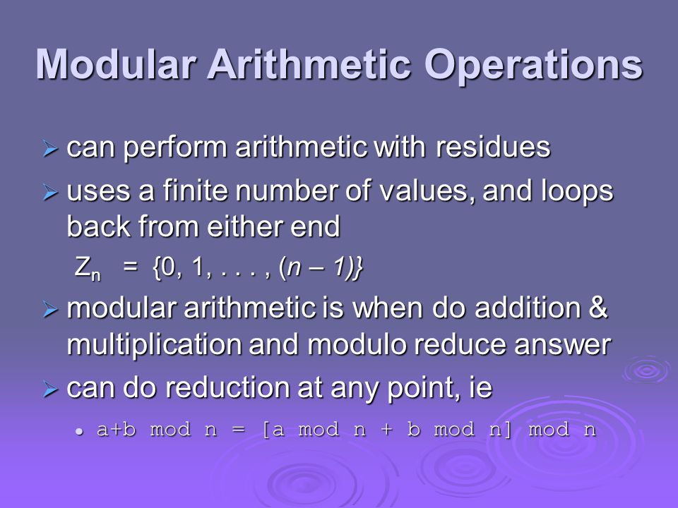 Modular Arithmetic Operations  can perform arithmetic with residues  uses a finite number of values, and loops back from either end Z n = {0, 1,..., (n – 1)}  modular arithmetic is when do addition & multiplication and modulo reduce answer  can do reduction at any point, ie a+b mod n = [a mod n + b mod n] mod n a+b mod n = [a mod n + b mod n] mod n