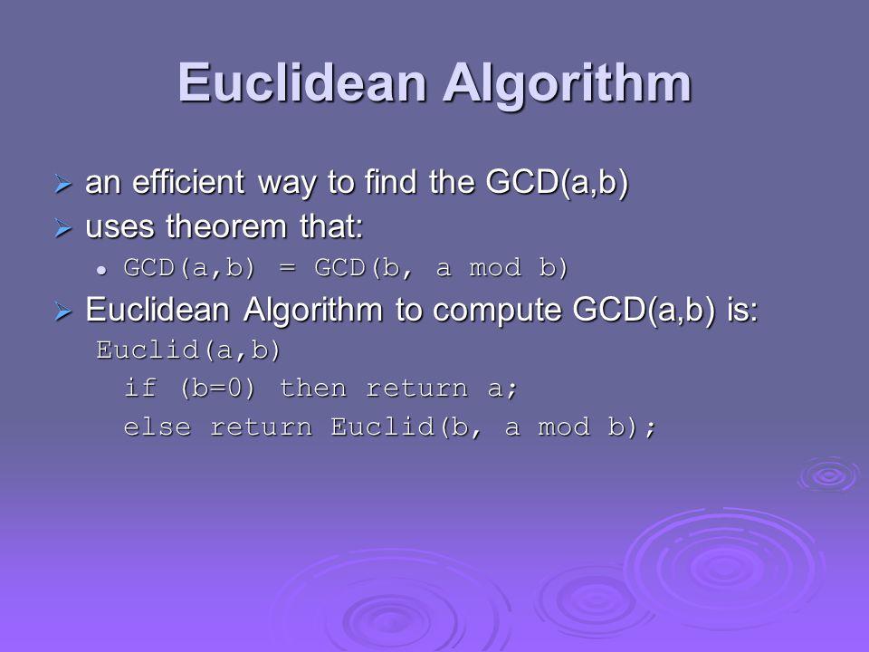 Euclidean Algorithm  an efficient way to find the GCD(a,b)  uses theorem that: GCD(a,b) = GCD(b, a mod b) GCD(a,b) = GCD(b, a mod b)  Euclidean Algorithm to compute GCD(a,b) is: Euclid(a,b) if (b=0) then return a; else return Euclid(b, a mod b);