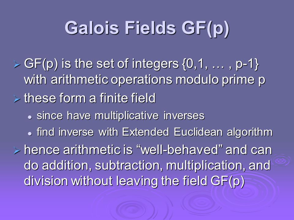 Galois Fields GF(p)  GF(p) is the set of integers {0,1, …, p-1} with arithmetic operations modulo prime p  these form a finite field since have multiplicative inverses since have multiplicative inverses find inverse with Extended Euclidean algorithm find inverse with Extended Euclidean algorithm  hence arithmetic is well-behaved and can do addition, subtraction, multiplication, and division without leaving the field GF(p)