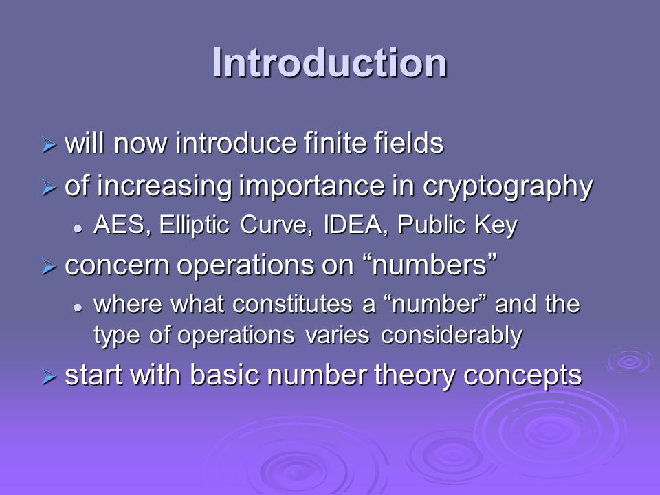 Introduction  will now introduce finite fields  of increasing importance in cryptography AES, Elliptic Curve, IDEA, Public Key AES, Elliptic Curve, IDEA, Public Key  concern operations on numbers where what constitutes a number and the type of operations varies considerably where what constitutes a number and the type of operations varies considerably  start with basic number theory concepts