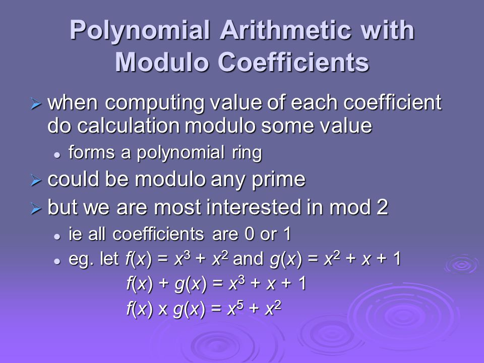Polynomial Arithmetic with Modulo Coefficients  when computing value of each coefficient do calculation modulo some value forms a polynomial ring forms a polynomial ring  could be modulo any prime  but we are most interested in mod 2 ie all coefficients are 0 or 1 ie all coefficients are 0 or 1 eg.