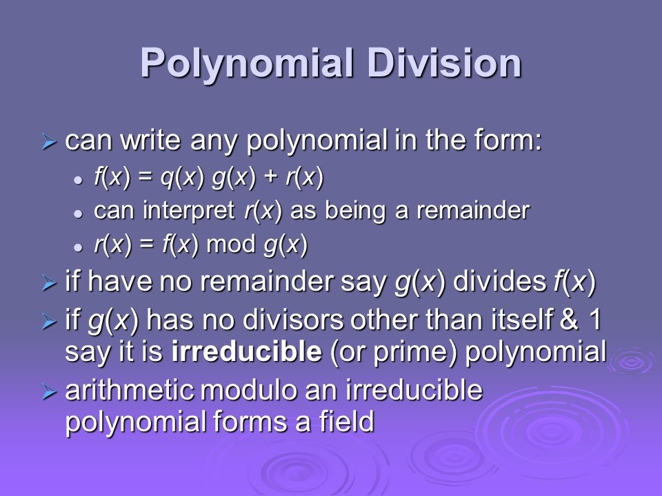 Polynomial Division  can write any polynomial in the form: f(x) = q(x) g(x) + r(x) f(x) = q(x) g(x) + r(x) can interpret r(x) as being a remainder can interpret r(x) as being a remainder r(x) = f(x) mod g(x) r(x) = f(x) mod g(x)  if have no remainder say g(x) divides f(x)  if g(x) has no divisors other than itself & 1 say it is irreducible (or prime) polynomial  arithmetic modulo an irreducible polynomial forms a field