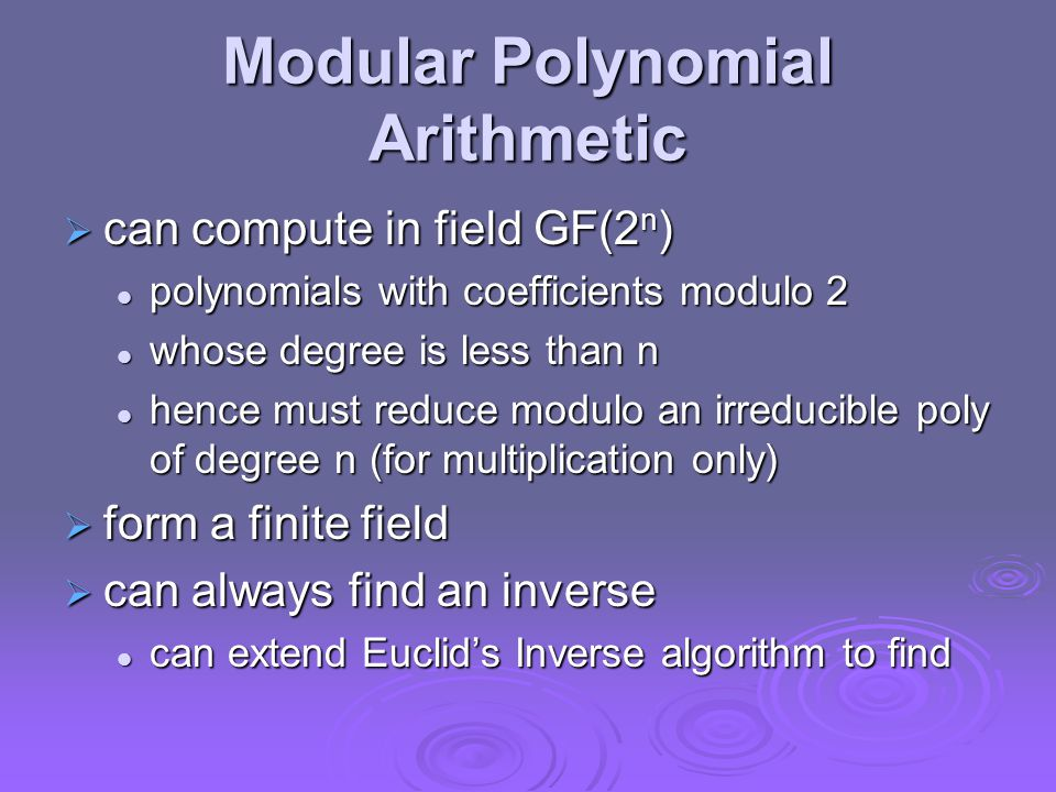 Modular Polynomial Arithmetic  can compute in field GF(2 n ) polynomials with coefficients modulo 2 polynomials with coefficients modulo 2 whose degree is less than n whose degree is less than n hence must reduce modulo an irreducible poly of degree n (for multiplication only) hence must reduce modulo an irreducible poly of degree n (for multiplication only)  form a finite field  can always find an inverse can extend Euclid's Inverse algorithm to find can extend Euclid's Inverse algorithm to find