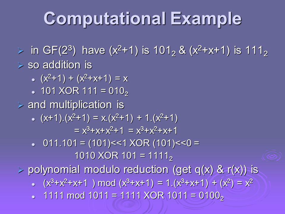 Computational Example  in GF(2 3 ) have (x 2 +1) is 101 2 & (x 2 +x+1) is 111 2  so addition is (x 2 +1) + (x 2 +x+1) = x (x 2 +1) + (x 2 +x+1) = x 101 XOR 111 = 010 2 101 XOR 111 = 010 2  and multiplication is (x+1).(x 2 +1) = x.(x 2 +1) + 1.(x 2 +1) (x+1).(x 2 +1) = x.(x 2 +1) + 1.(x 2 +1) = x 3 +x+x 2 +1 = x 3 +x 2 +x+1 011.101 = (101)<<1 XOR (101)<<0 = 011.101 = (101)<<1 XOR (101)<<0 = 1010 XOR 101 = 1111 2  polynomial modulo reduction (get q(x) & r(x)) is (x 3 +x 2 +x+1 ) mod (x 3 +x+1) = 1.(x 3 +x+1) + (x 2 ) = x 2 (x 3 +x 2 +x+1 ) mod (x 3 +x+1) = 1.(x 3 +x+1) + (x 2 ) = x 2 1111 mod 1011 = 1111 XOR 1011 = 0100 2 1111 mod 1011 = 1111 XOR 1011 = 0100 2