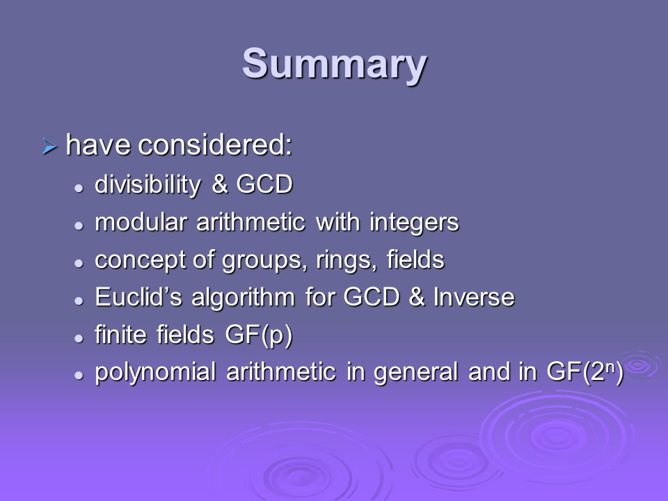 Summary  have considered: divisibility & GCD divisibility & GCD modular arithmetic with integers modular arithmetic with integers concept of groups, rings, fields concept of groups, rings, fields Euclid's algorithm for GCD & Inverse Euclid's algorithm for GCD & Inverse finite fields GF(p) finite fields GF(p) polynomial arithmetic in general and in GF(2 n ) polynomial arithmetic in general and in GF(2 n )