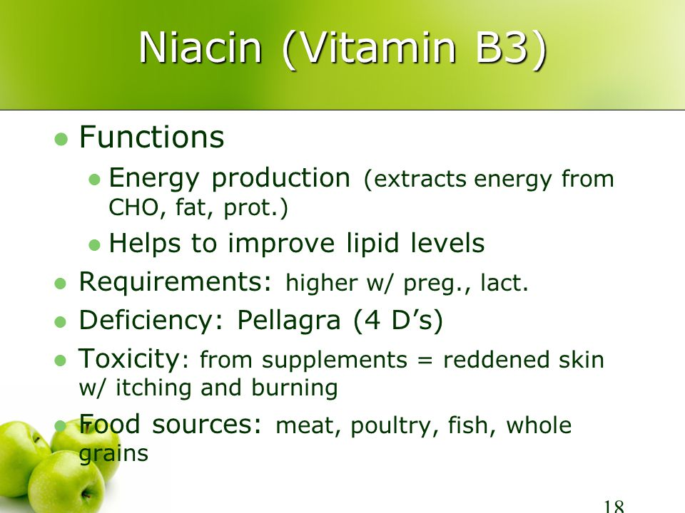 Niacin (Vitamin B3) Functions Energy production (extracts energy from CHO, fat, prot.) Helps to improve lipid levels Requirements: higher w/ preg., lact.