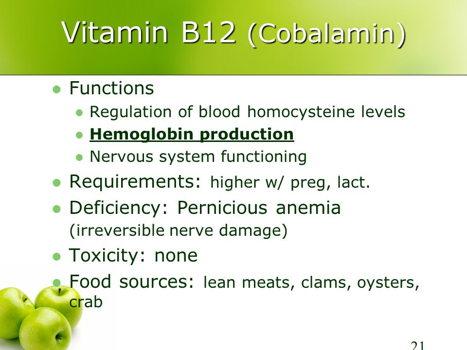 Vitamin B12 (Cobalamin) Functions Regulation of blood homocysteine levels Hemoglobin production Nervous system functioning Requirements: higher w/ preg, lact.