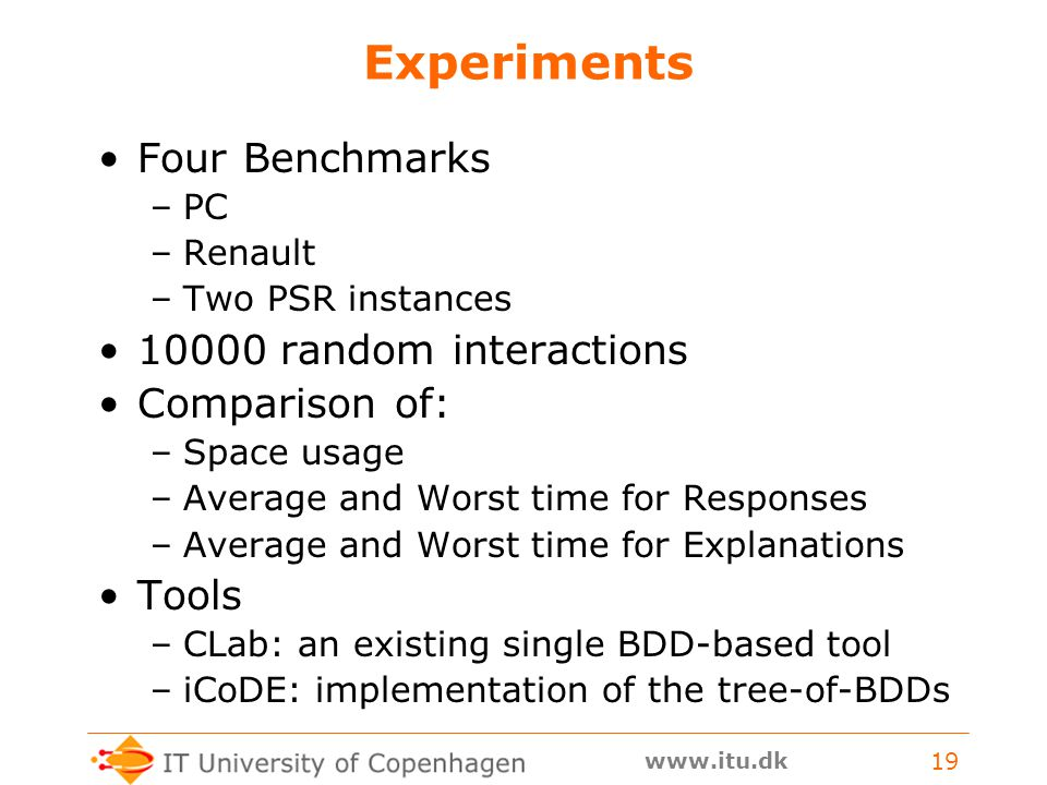 www.itu.dk 19 Experiments Four Benchmarks –PC –Renault –Two PSR instances 10000 random interactions Comparison of: –Space usage –Average and Worst time for Responses –Average and Worst time for Explanations Tools –CLab: an existing single BDD-based tool –iCoDE: implementation of the tree-of-BDDs