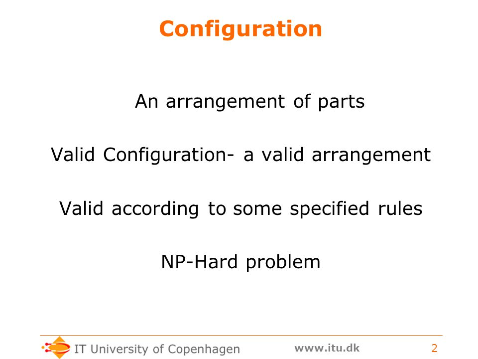 www.itu.dk 2 Configuration An arrangement of parts Valid Configuration- a valid arrangement Valid according to some specified rules NP-Hard problem