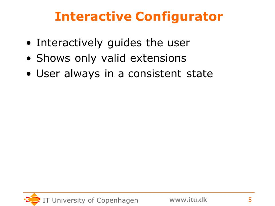 www.itu.dk 5 Interactive Configurator Interactively guides the user Shows only valid extensions User always in a consistent state