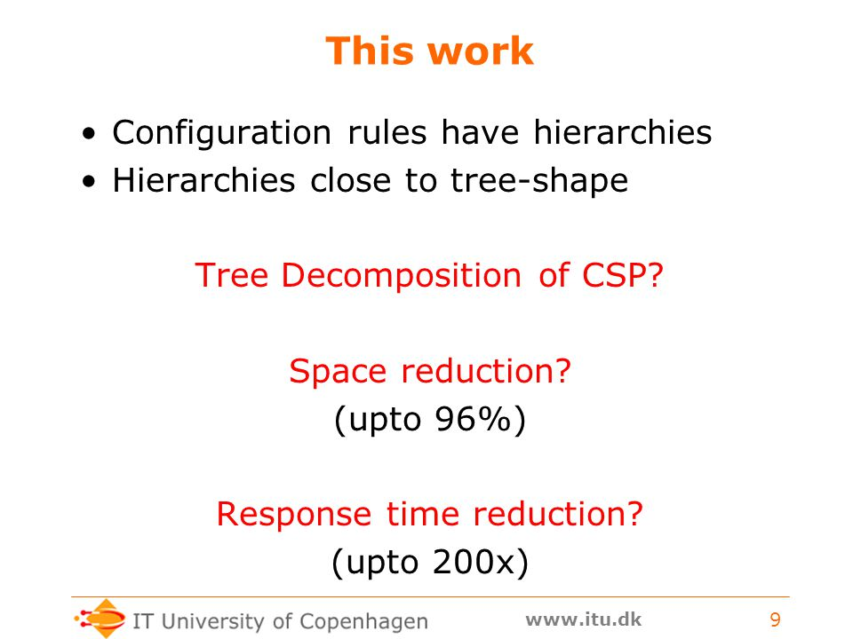 www.itu.dk 9 This work Configuration rules have hierarchies Hierarchies close to tree-shape Tree Decomposition of CSP? Space reduction? (upto 96%) Res