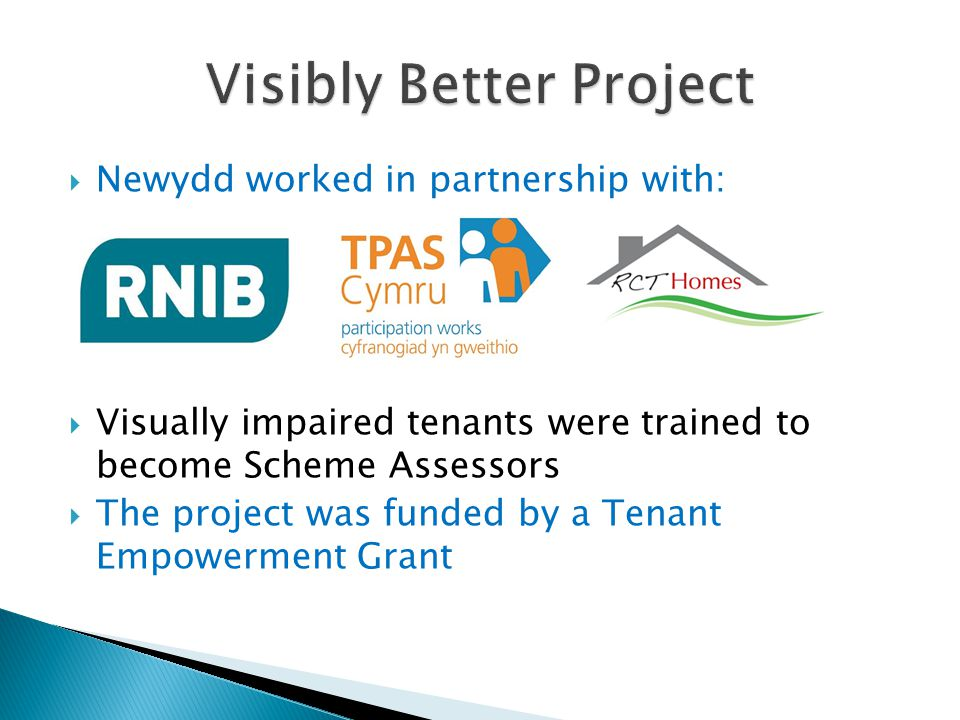  Newydd worked in partnership with:  Visually impaired tenants were trained to become Scheme Assessors  The project was funded by a Tenant Empowerm
