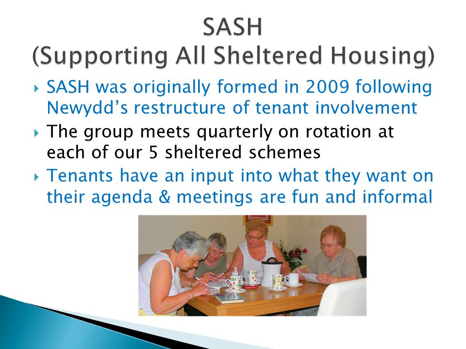  SASH was originally formed in 2009 following Newydd's restructure of tenant involvement  The group meets quarterly on rotation at each of our 5 sheltered schemes  Tenants have an input into what they want on their agenda & meetings are fun and informal