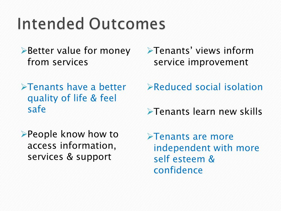  Better value for money from services  Tenants have a better quality of life & feel safe  People know how to access information, services & support  Tenants' views inform service improvement  Reduced social isolation  Tenants learn new skills  Tenants are more independent with more self esteem & confidence
