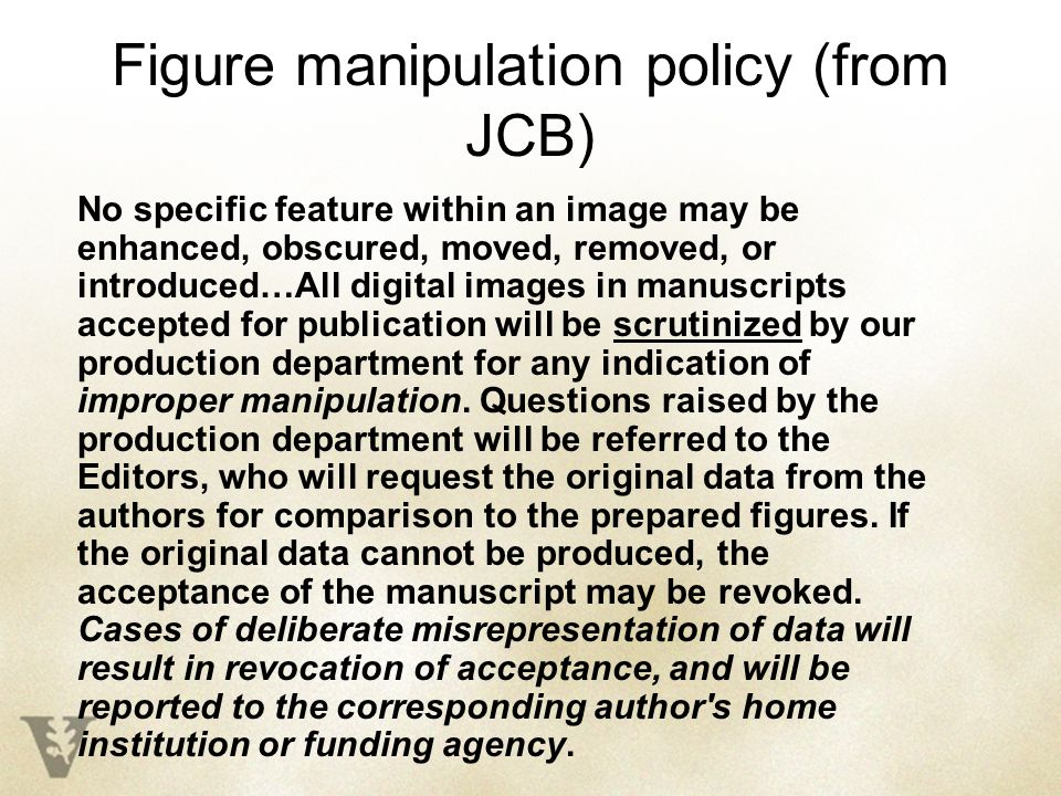 Figure manipulation policy (from JCB) No specific feature within an image may be enhanced, obscured, moved, removed, or introduced…All digital images in manuscripts accepted for publication will be scrutinized by our production department for any indication of improper manipulation.