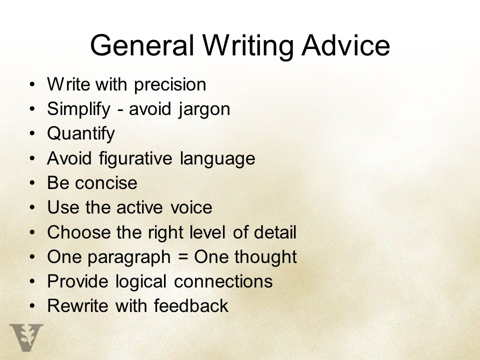 General Writing Advice Write with precision Simplify - avoid jargon Quantify Avoid figurative language Be concise Use the active voice Choose the right level of detail One paragraph = One thought Provide logical connections Rewrite with feedback