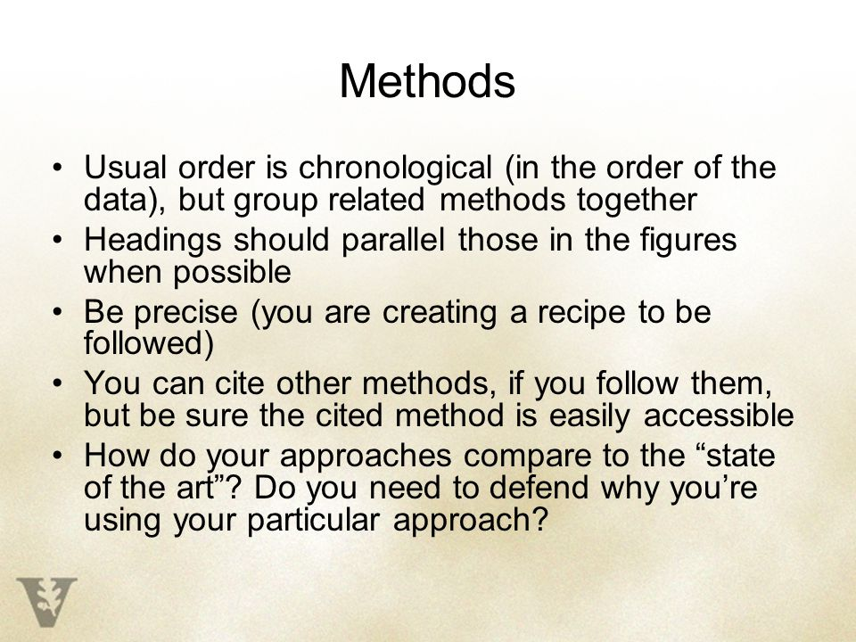 Methods Usual order is chronological (in the order of the data), but group related methods together Headings should parallel those in the figures when possible Be precise (you are creating a recipe to be followed) You can cite other methods, if you follow them, but be sure the cited method is easily accessible How do your approaches compare to the state of the art .