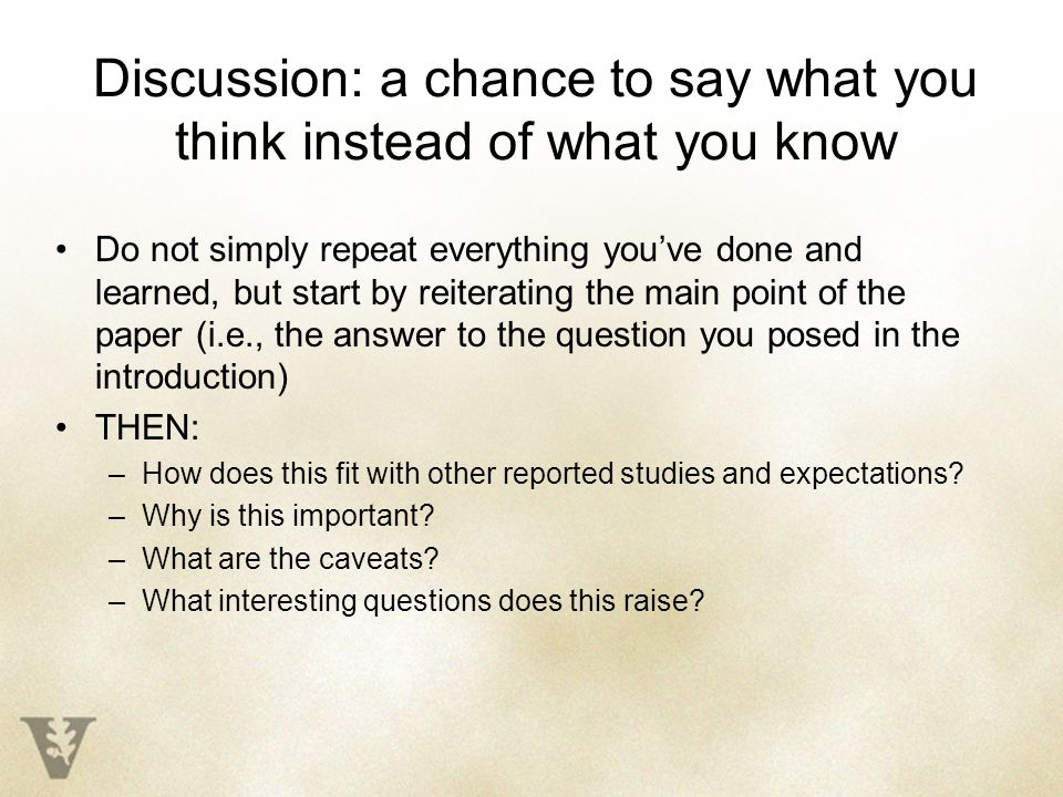 Discussion: a chance to say what you think instead of what you know Do not simply repeat everything you've done and learned, but start by reiterating the main point of the paper (i.e., the answer to the question you posed in the introduction) THEN: –How does this fit with other reported studies and expectations.