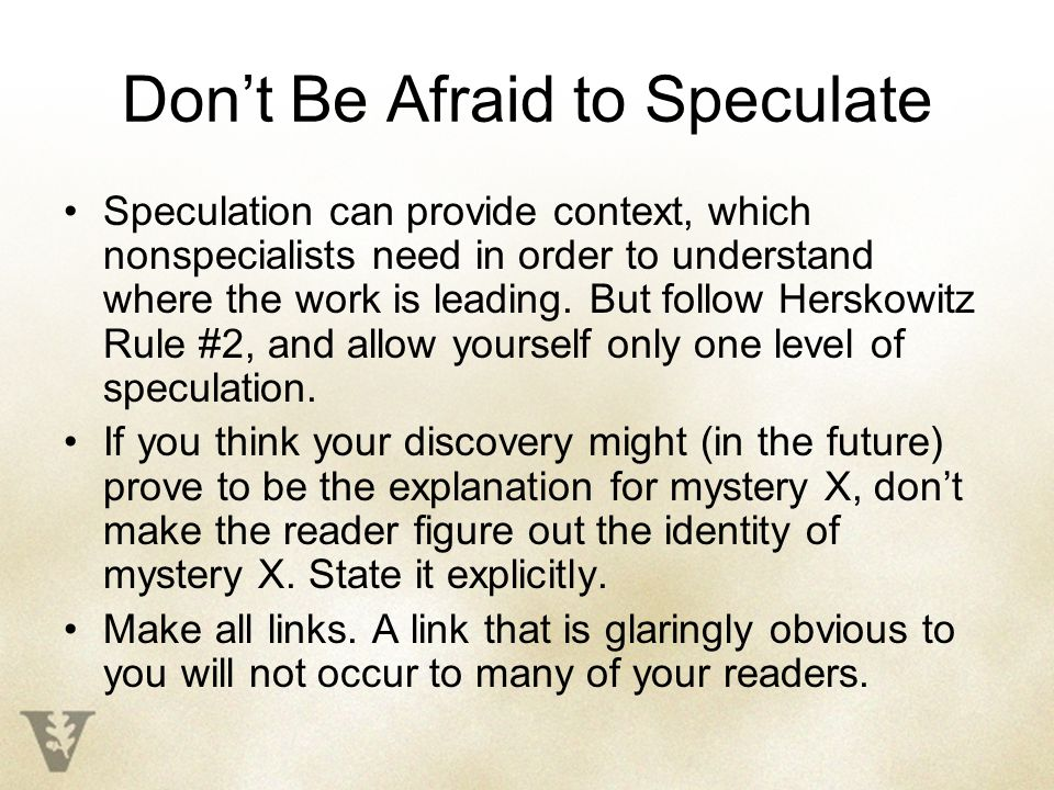 Don't Be Afraid to Speculate Speculation can provide context, which nonspecialists need in order to understand where the work is leading.