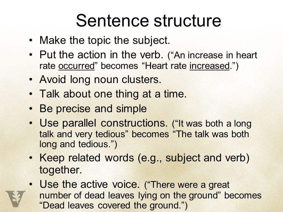 Sentence structure Make the topic the subject. Put the action in the verb.