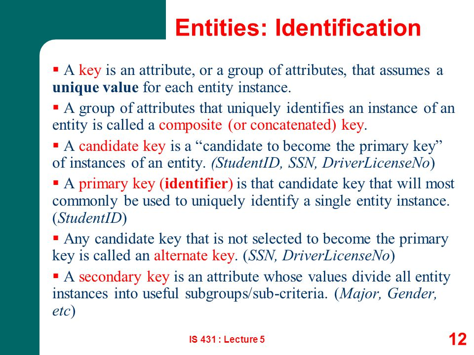 IS 431 : Lecture 5 12 Entities: Identification  A key is an attribute, or a group of attributes, that assumes a unique value for each entity instance