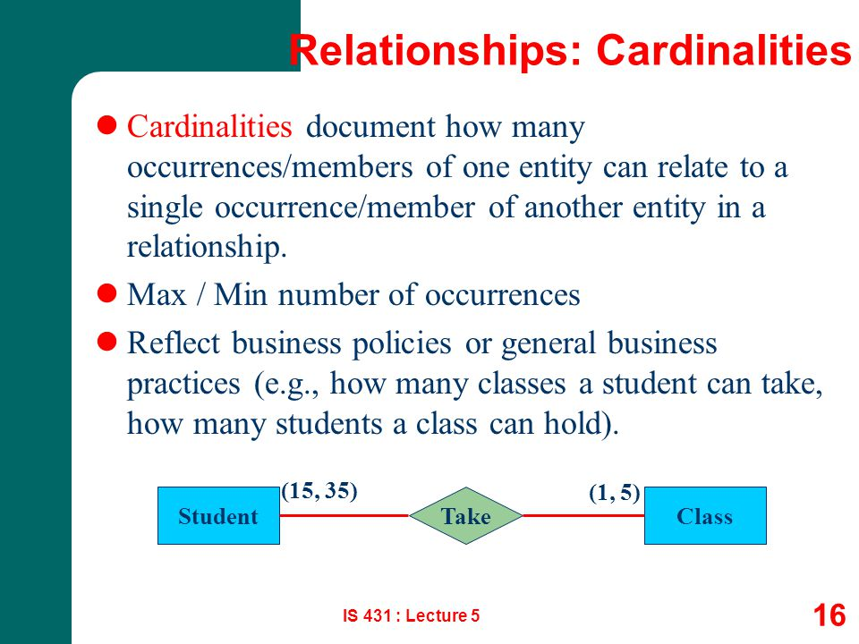 IS 431 : Lecture 5 16 Relationships: Cardinalities Cardinalities document how many occurrences/members of one entity can relate to a single occurrence