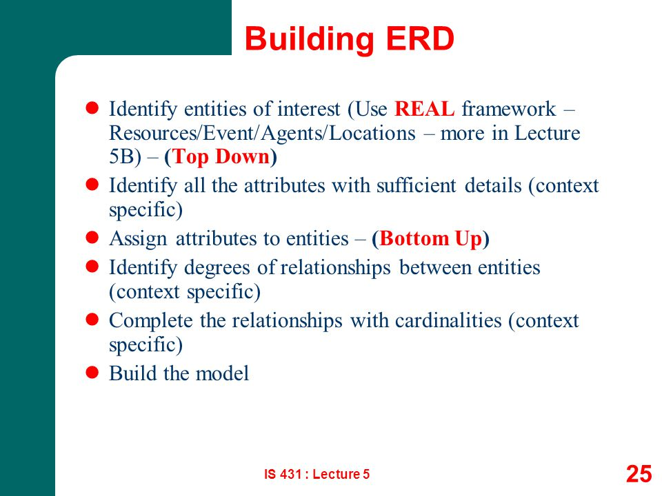 IS 431 : Lecture 5 25 Building ERD Identify entities of interest (Use REAL framework – Resources/Event/Agents/Locations – more in Lecture 5B) – (Top D