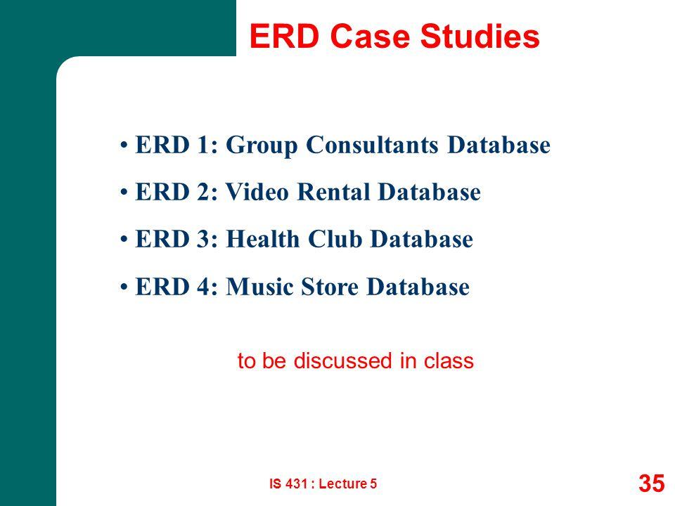 IS 431 : Lecture 5 35 ERD Case Studies ERD 1: Group Consultants Database ERD 2: Video Rental Database ERD 3: Health Club Database ERD 4: Music Store D