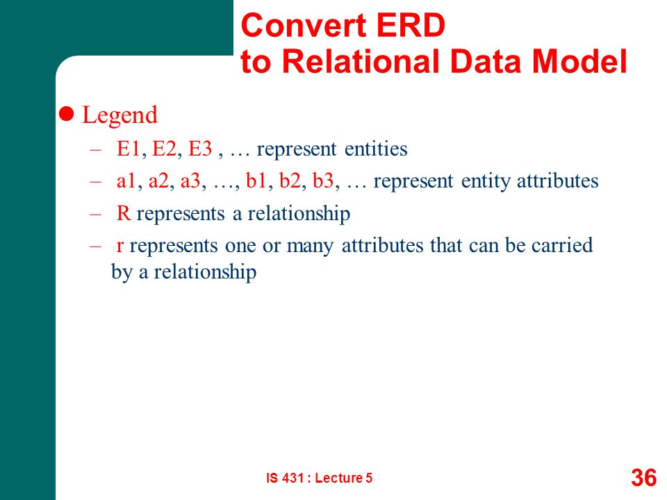 IS 431 : Lecture 5 36 Convert ERD to Relational Data Model Legend – E1, E2, E3, … represent entities – a1, a2, a3, …, b1, b2, b3, … represent entity a