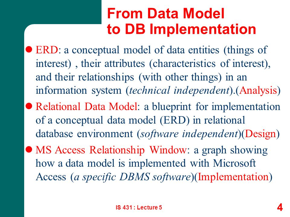 IS 431 : Lecture 5 4 From Data Model to DB Implementation ERD: a conceptual model of data entities (things of interest), their attributes (characteris
