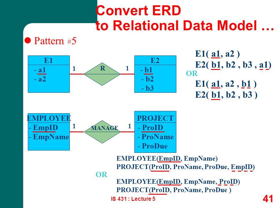 IS 431 : Lecture 5 41 Pattern # 5 E1 - a1 - a2 E1( a1, a2 ) E2( b1, b2, b3, a1) R 1 1 E2 - b1 - b2 - b3 E1( a1, a2, b1 ) E2( b1, b2, b3 ) OR EMPLOYEE