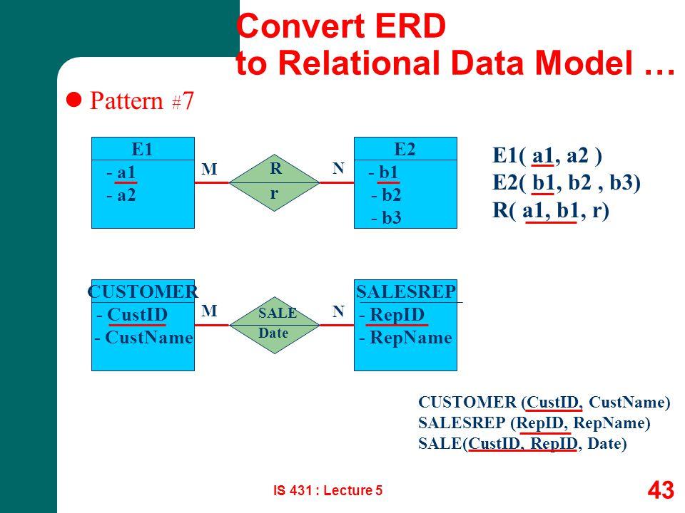 IS 431 : Lecture 5 43 Pattern # 7 E1 - a1 - a2 E1( a1, a2 ) E2( b1, b2, b3) R( a1, b1, r) R M N E2 - b1 - b2 - b3 CUSTOMER - CustID - CustName SALESRE