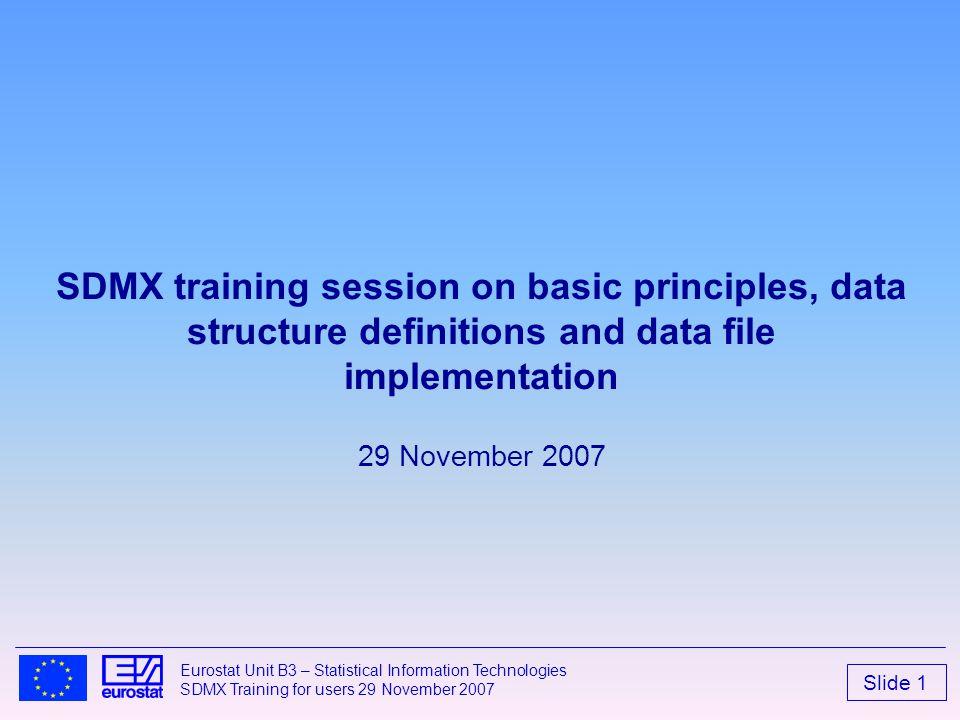 Slide 1 Eurostat Unit B3 – Statistical Information Technologies SDMX Training for users 29 November 2007 SDMX training session on basic principles, da